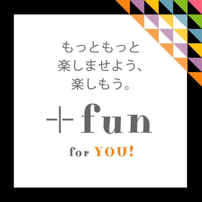 もっともっと楽しませよう、楽しもう。+fun for YOU & US!